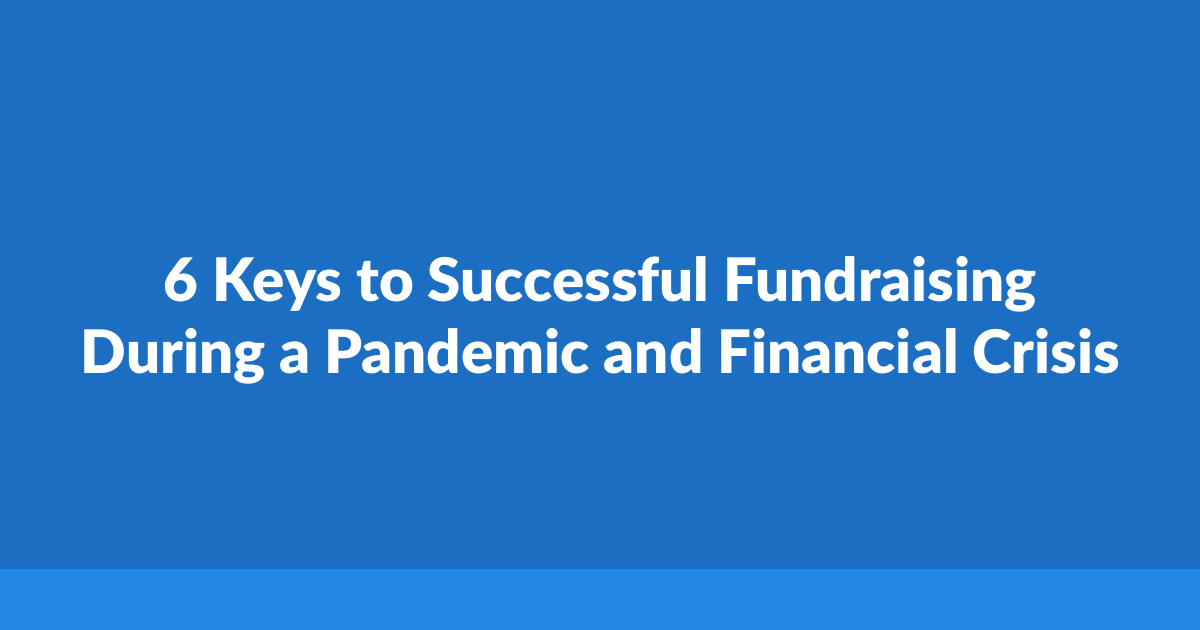 6 Keys to Successful Fundraising During a Pandemic and Financial Crisis