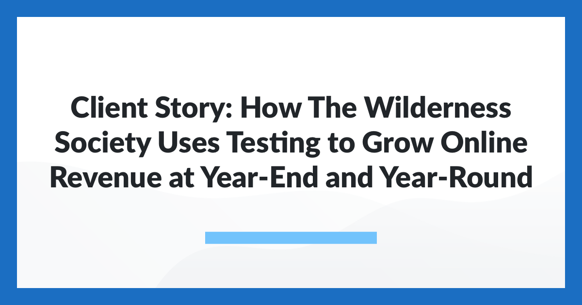 Client Story: How The Wilderness Society Uses Testing to Grow Online Revenue at Year-End and Year-Round
