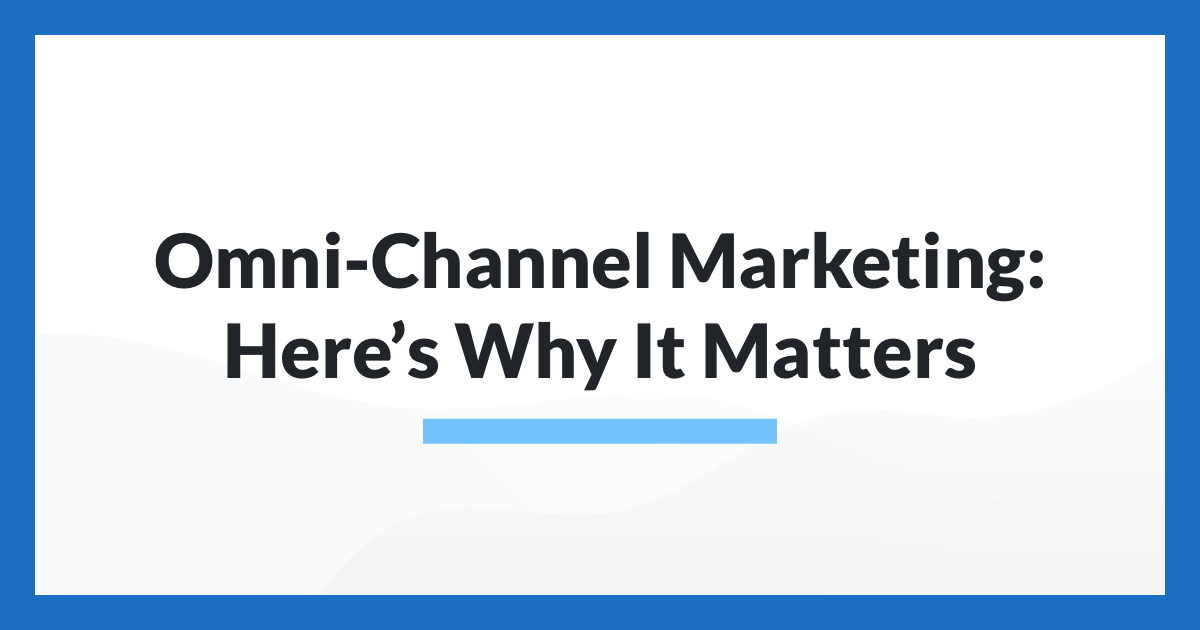 Omni-Channel Marketing: Here's Why It Matters