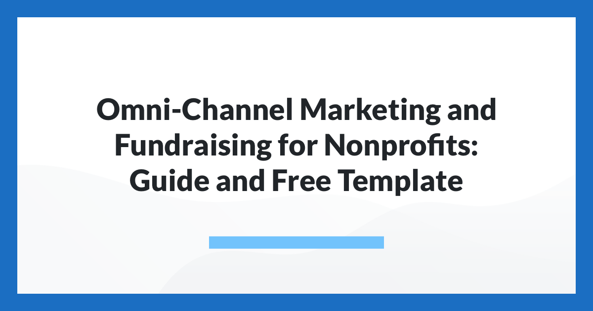Omni-Channel Marketing and Fundraising for Nonprofits: Guide and Free Template