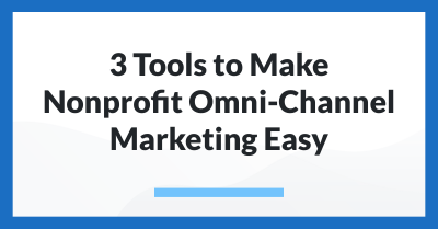 3 Tools to Make Nonprofit Omni-Channel Marketing Easy