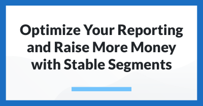 Optimize Your Reporting and Raise More Money with Stable Segments