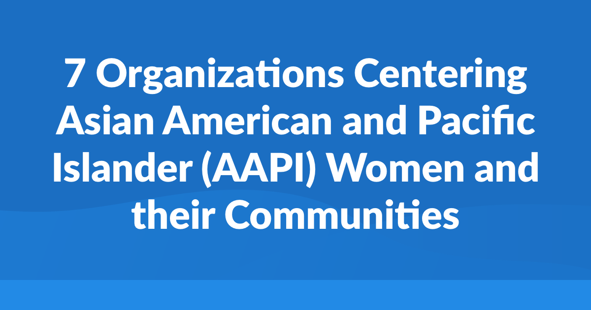 7 Organizations Centering Asian American and Pacific Islander (AAPI) Women and their Communities
