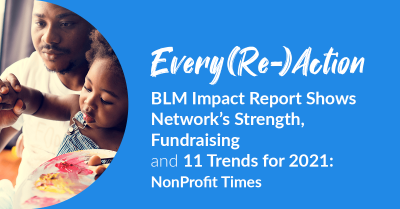 Every(Re-)Action - BLM Impact Report Shows Network's Strength, Fundraising and 11 Trends for 2021: NonProfit Times