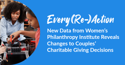 Every(Re-)Action   New Data from Women's Philanthropy Institute Reveals Changes to Couples' Charitable Giving Decisions