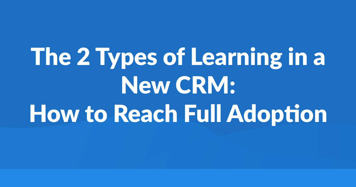 The 2 Types of Learning in a New CRM: How to Reach Full Adoption