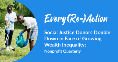 Every(Re)Action   Social Justice Donors Double Down in Face of Growing Wealth Inequality: Nonprofit Quarterly