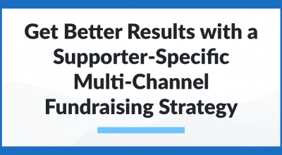 Get Better Results with a Supporter-Specific Multi-Channel Fundraising Strategy