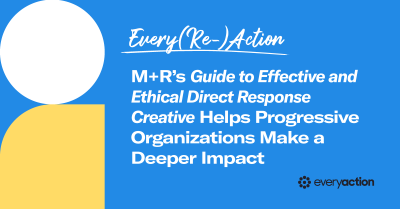 Every(Re)Action: M+R's Guide to Effective and Ethical Direct Response Creative Helps Progressive Organizations Make a Deeper Impact